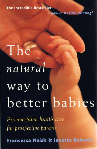 The Natural Way to Better Babies. By Fancesca Naish & Janette Roberts